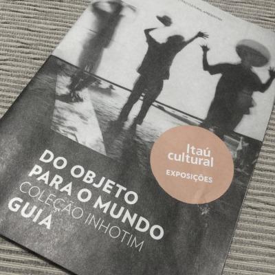 Guia da exposição Do objeto para o mundo Inhotim Itaú Cultural